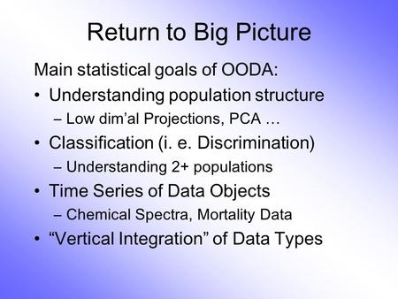Return to Big Picture Main statistical goals of OODA: Understanding population structure –Low dim ' al Projections, PCA … Classification (i. e. Discrimination)