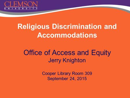 Religious Discrimination and Accommodations Office of Access and Equity Jerry Knighton Cooper Library Room 309 September 24, 2015.