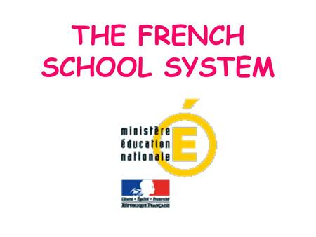 THE FRENCH SCHOOL SYSTEM. School education is obligatory for boys and girls from 6 to 16 years old.