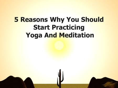 5 Reasons Why You Should Start Practicing Yoga And Meditation.