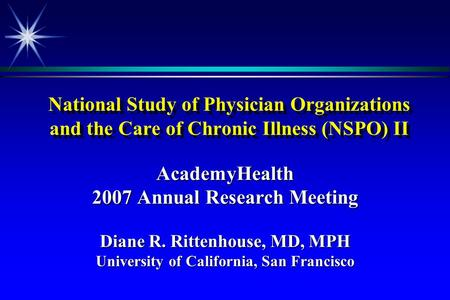 National Study of Physician Organizations and the Care of Chronic Illness (NSPO) II AcademyHealth 2007 Annual Research Meeting Diane R. Rittenhouse, MD,