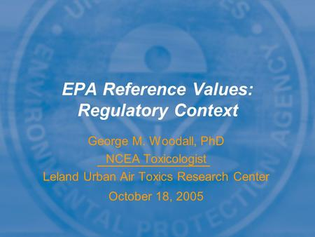 George M. Woodall, PhD NCEA Toxicologist Leland Urban Air Toxics Research Center October 18, 2005 EPA Reference Values: Regulatory Context.
