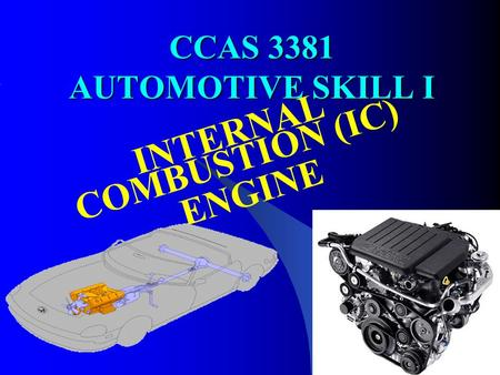 CCAS 3381 AUTOMOTIVE SKILL I INTERNAL COMBUSTION (IC) ENGINE.