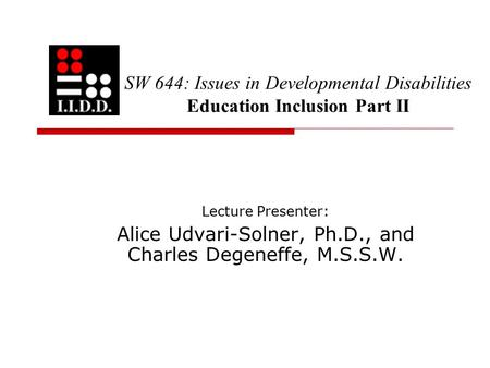 SW 644: Issues in Developmental Disabilities Education Inclusion Part II Lecture Presenter: Alice Udvari-Solner, Ph.D., and Charles Degeneffe, M.S.S.W.