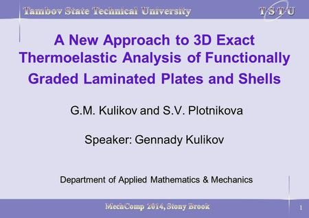 1 G.M. Kulikov and S.V. Plotnikova Speaker: Gennady Kulikov Department of Applied Mathematics & Mechanics A New Approach to 3D Exact Thermoelastic Analysis.
