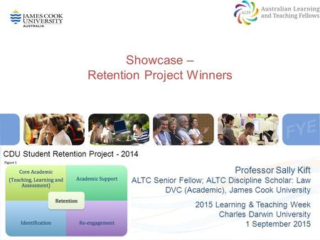 Showcase – Retention Project Winners Professor Sally Kift ALTC Senior Fellow; ALTC Discipline Scholar: Law DVC (Academic), James Cook University 2015 Learning.