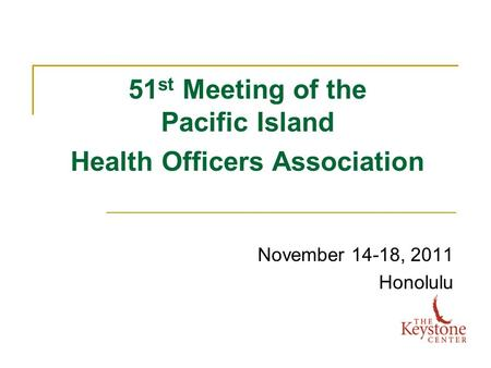 51 st Meeting of the Pacific Island Health Officers Association November 14-18, 2011 Honolulu.
