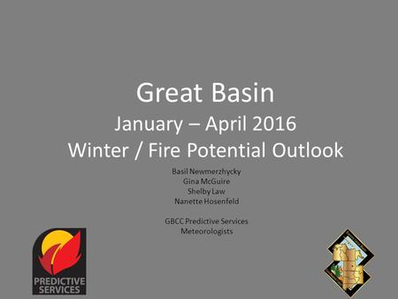 Great Basin January – April 2016 Winter / Fire Potential Outlook Basil Newmerzhycky Gina McGuire Shelby Law Nanette Hosenfeld GBCC Predictive Services.
