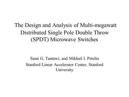 The Design and Analysis of Multi-megawatt Distributed Single Pole Double Throw (SPDT) Microwave Switches Sami G. Tantawi, and Mikhail I. Petelin Stanford.