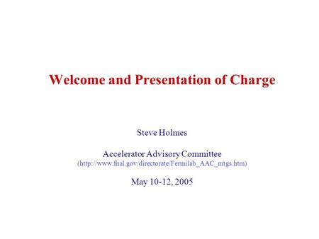 Welcome and Presentation of Charge Steve Holmes Accelerator Advisory Committee (http://www.fnal.gov/directorate/Fermilab_AAC_mtgs.htm) May 10-12, 2005.
