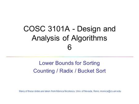 COSC 3101A - Design and Analysis of Algorithms 6 Lower Bounds for Sorting Counting / Radix / Bucket Sort Many of these slides are taken from Monica Nicolescu,