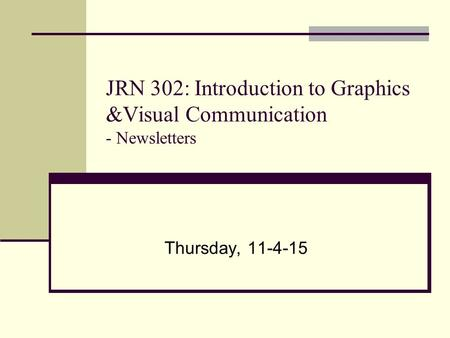 JRN 302: Introduction to Graphics &Visual Communication - Newsletters Thursday, 11-4-15.