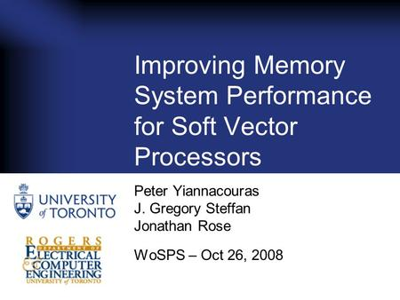 Improving Memory System Performance for Soft Vector Processors Peter Yiannacouras J. Gregory Steffan Jonathan Rose WoSPS – Oct 26, 2008.