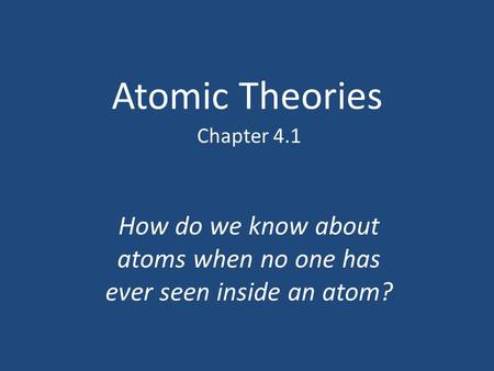Atomic Theories Chapter 4.1 How do we know about atoms when no one has ever seen inside an atom?