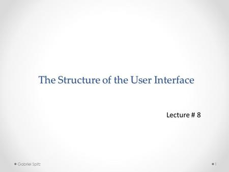 The Structure of the User Interface Lecture # 8 1 Gabriel Spitz.