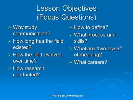The Filed of Communication1 Lesson Objectives (Focus Questions)  Why study communication?  How long has the field existed?  How the field evolved over.