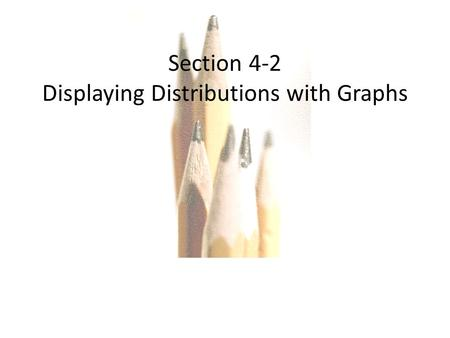 Copyright © 2010, 2007, 2004 Pearson Education, Inc. All Rights Reserved. Section 4-2 Displaying Distributions with Graphs.