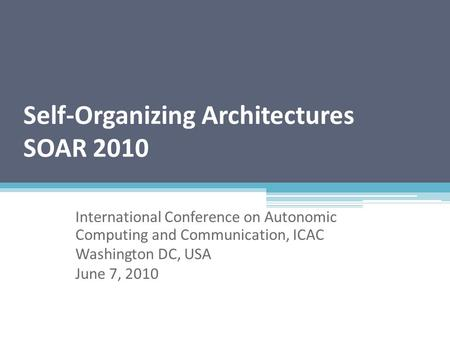 Self-Organizing Architectures SOAR 2010 International Conference on Autonomic Computing and Communication, ICAC Washington DC, USA June 7, 2010.