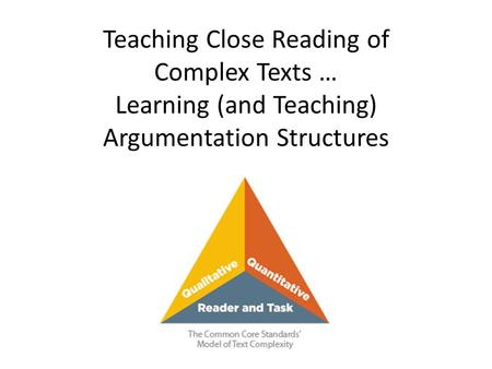 Teaching Close Reading of Complex Texts … Learning (and Teaching) Argumentation Structures.