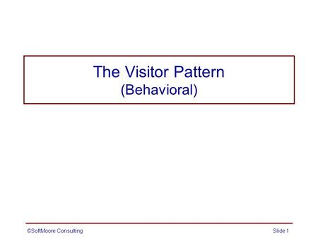 The Visitor Pattern (Behavioral) ©SoftMoore ConsultingSlide 1.