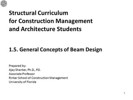 Structural Curriculum for Construction Management and Architecture Students 1 Prepared by: Ajay Shanker, Ph.D., P.E. Associate Professor Rinker School.