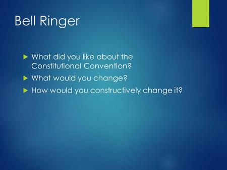 Bell Ringer  What did you like about the Constitutional Convention?  What would you change?  How would you constructively change it?