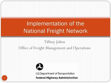 Tiffany Julien Office of Freight Management and Operations Implementation of the National Freight Network 1.