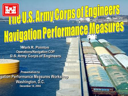 Mark R. Pointon Operations/Navigation COP U.S. Army Corps of Engineers Mark R. Pointon Operations/Navigation COP U.S. Army Corps of Engineers Presentation.