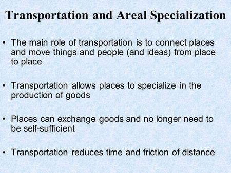 Transportation and Areal Specialization The main role of transportation is to connect places and move things and people (and ideas) from place to place.