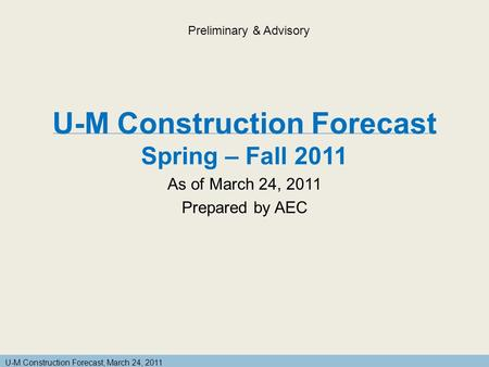 U-M Construction Forecast, March 24, 2011 U-M Construction Forecast Spring – Fall 2011 As of March 24, 2011 Prepared by AEC Preliminary & Advisory.