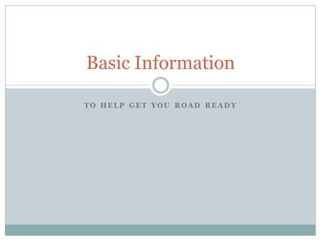 TO HELP GET YOU ROAD READY Basic Information. Driver Information This presentation is designed to give you the BASICS; this is the information that you.