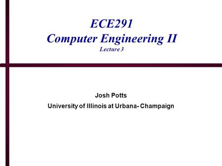 ECE291 Computer Engineering II Lecture 3 Josh Potts University of Illinois at Urbana- Champaign.