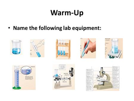 Warm-Up Name the following lab equipment:. General Lab Equipment Different experiments require different types of equipment. Even though experiments differ,