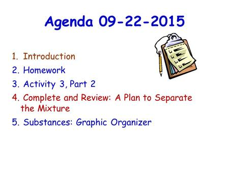 Agenda 09-22-2015 1. Introduction 2. Homework 3. Activity 3, Part 2 4. Complete and Review: A Plan to Separate the Mixture 5. Substances: Graphic Organizer.