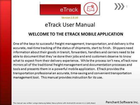 ETrack User Manual Penchant Software Inc. This manual was written using a Samsung Galaxy Nexus phone with Android OS version 4.1.1 (Jelly Bean) Version.