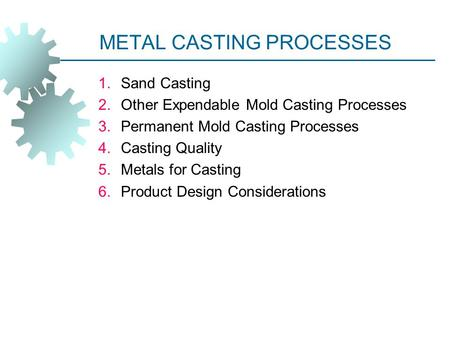METAL CASTING PROCESSES 1.Sand Casting 2.Other Expendable Mold Casting Processes 3.Permanent Mold Casting Processes 4.Casting Quality 5.Metals for Casting.
