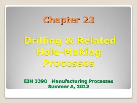 Chapter 23 Drilling & Related Hole-Making Processes EIN 3390 Manufacturing Processes Summer A, 2012.