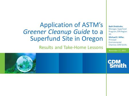 November 17, 2015 Application of ASTM's Greener Cleanup Guide to a Superfund Site in Oregon Results and Take-Home Lessons Beth Sheldrake, Manager, Superfund.