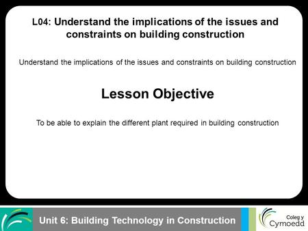 Unit 6: Building Technology in Construction Understand the implications of the issues and constraints on building construction Lesson Objective To be able.
