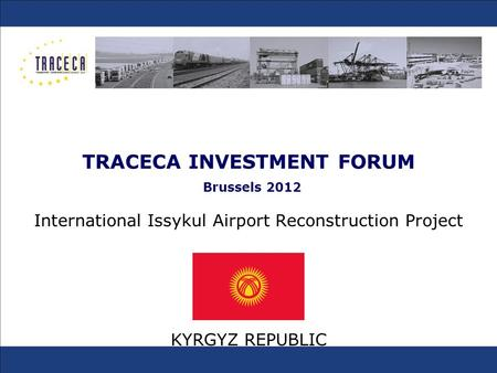 TRACECA INVESTMENT FORUM Brussels 2012 International Issykul Airport Reconstruction Project KYRGYZ REPUBLIC.