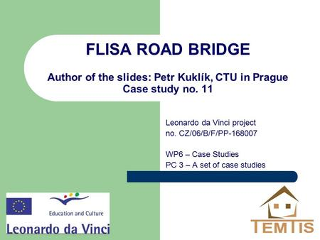 FLISA ROAD BRIDGE Author of the slides: Petr Kuklík, CTU in Prague Case study no. 11 Leonardo da Vinci project no. CZ/06/B/F/PP-168007 WP6 – Case Studies.