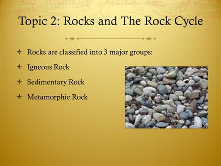 Topic 2: Rocks and The Rock Cycle  Rocks are classified into 3 major groups:  Igneous Rock  Sedimentary Rock  Metamorphic Rock.