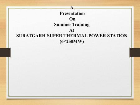 A Presentation On Summer Training At SURATGARH SUPER THERMAL POWER STATION (6×250MW)