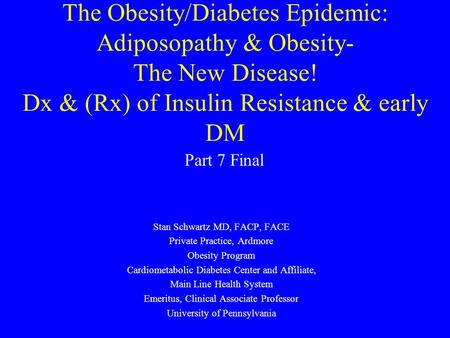 The Obesity/Diabetes Epidemic: Adiposopathy & Obesity- The New Disease! Dx & (Rx) of Insulin Resistance & early DM Stan Schwartz MD, FACP, FACE Private.