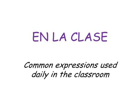 EN LA CLASE Common expressions used daily in the classroom.