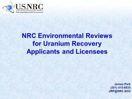 NRC Environmental Reviews for Uranium Recovery Applicants and Licensees James Park (301) 415-6935