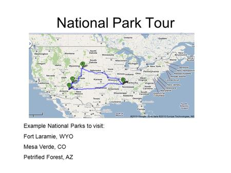 National Park Tour Example National Parks to visit: Fort Laramie, WYO Mesa Verde, CO Petrified Forest, AZ.