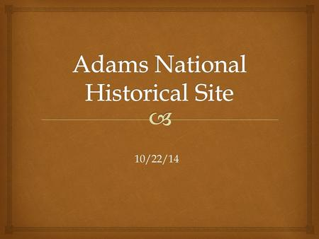 10/22/14. Dear class, I am having my not-so-wonderful trip to the Adams National Historical Site in Quincy, Massachusetts. My brother has been whining.