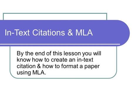 In-Text Citations & MLA By the end of this lesson you will know how to create an in-text citation & how to format a paper using MLA.
