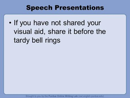 Speech Presentations If you have not shared your visual aid, share it before the tardy bell rings.